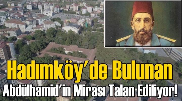 Hadımköy'de Bulunan Abdülhamid'in Mirası Talan Ediliyor!