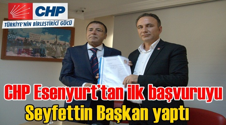 CHP Esenyurt'tan ilk başvuruyu Seyfettin Başkan yaptı