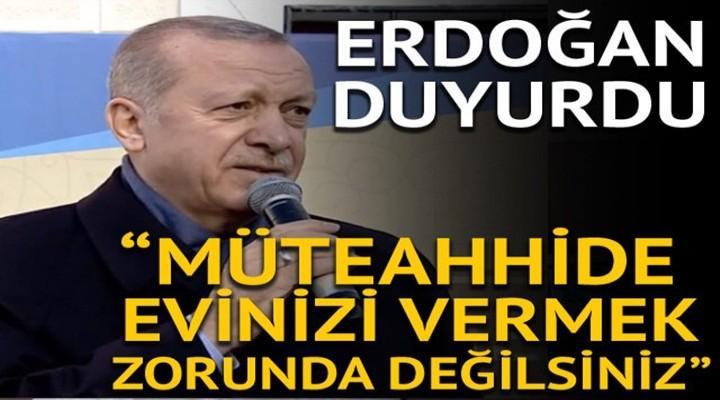 Cumhurbaşkanı Erdoğan: Müteahhide evinizi vermek mecburiyetinde değilsiniz
