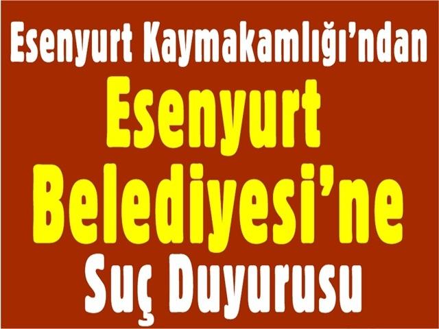 Esenyurt Kaymakamlığı'ndan Esenyurt Belediyesi'ne Suç Duyurusu