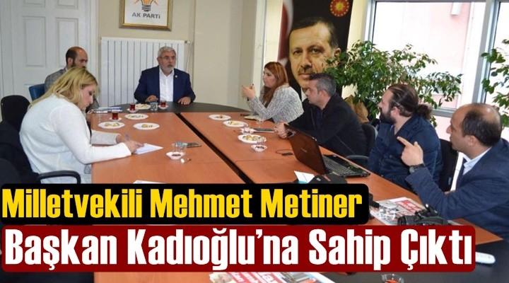 Metiner,  Başkan Kadıoğlu'na Sahip Çıktı