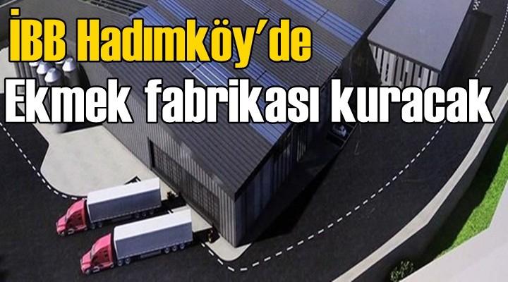 İBB Hadımköy'de ekmek fabrikası kuracak