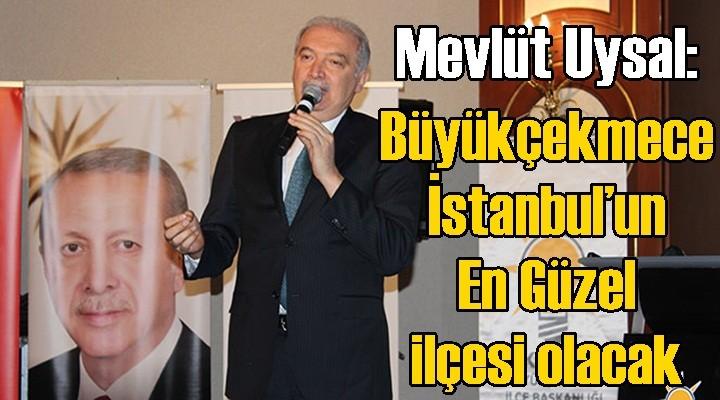 Mevlüt Uysal: Büyükçekmece İstanbul'un en güzel ilçesi olacak