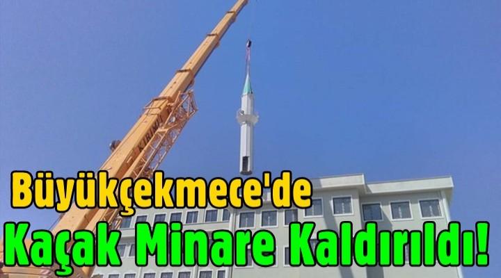 Büyükçekmece'de kaçak minare kaldırıldı!