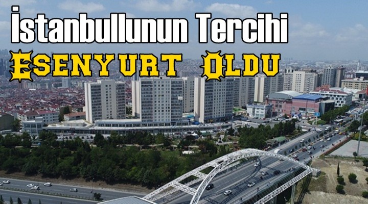 İstanbullunun Tercihi Esenyurt Oldu