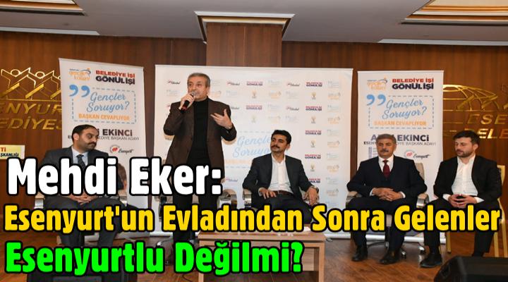 Mehdi Eker: Esenyurt'un evladından Sonra Gelenler Esenyurtlu Değilmi?