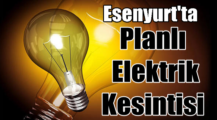 Esenyurt'ta Planlı Elektrik Kesintisi