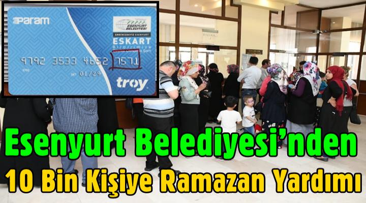 Esenyurt Belediyesi'nden 10 bin kişiye Ramazan yardımı