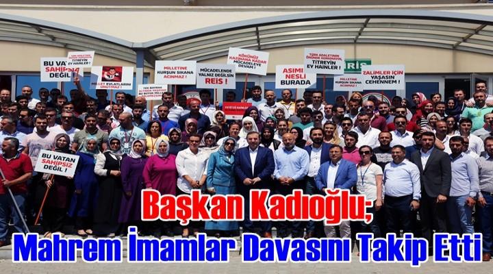 Kadıoğlu Mahrem İmamlar Davasını Takip Etti