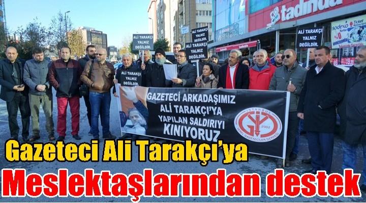 Gazeteci Ali Tarakçı'ya meslektaşlarından destek