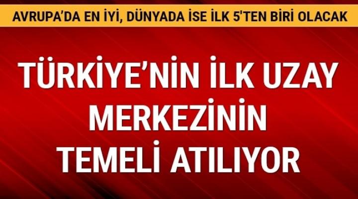 Türkiye'nin ilk uzay merkezinin temeli atılıyor