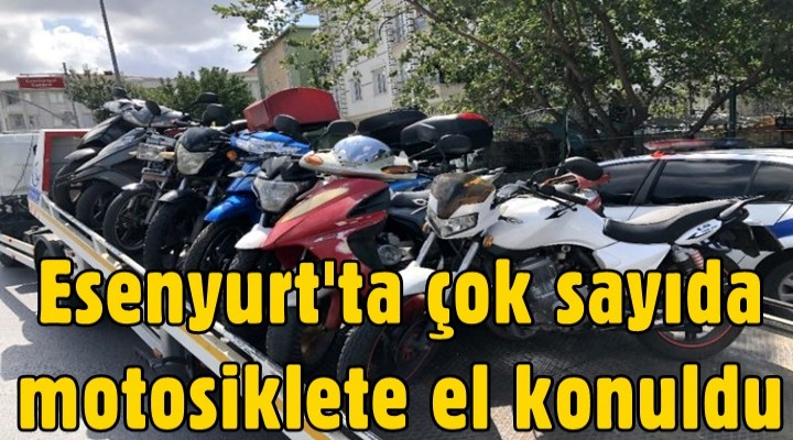 Esenyurt'ta çok sayıda motosiklete el konuldu