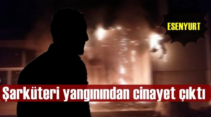 Esenyurt'taki Şarküteri yangınından cinayet çıktı