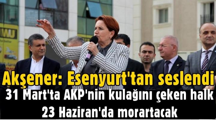 Akşener: 31 Mart'ta AKP'nin kulağını çeken halk 23 Haziran'da morartacak