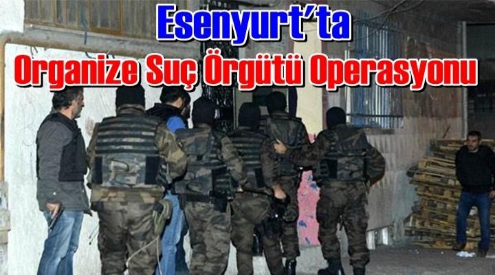 Esenyurt'ta Organize Suç Örgütü Operasyonu