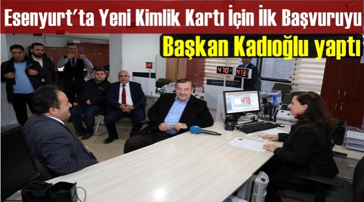 Esenyurt'ta Çipli Kimlik Kartları İçin İlk Başvuru Belediye Başkanı Kadıoğlu'ndan