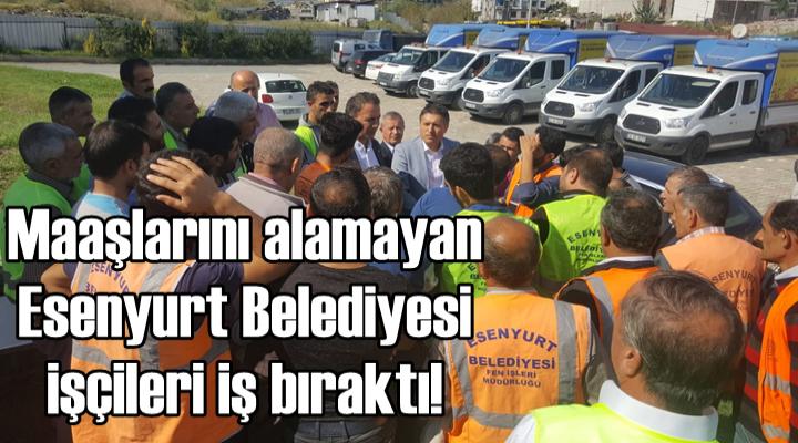 Maaşlarını alamayan Esenyurt Belediyesi işçileri iş bıraktı!