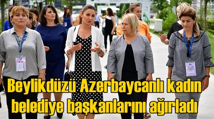 Beylikdüzü Azerbaycanlı kadın belediye başkanlarını ağırladı
