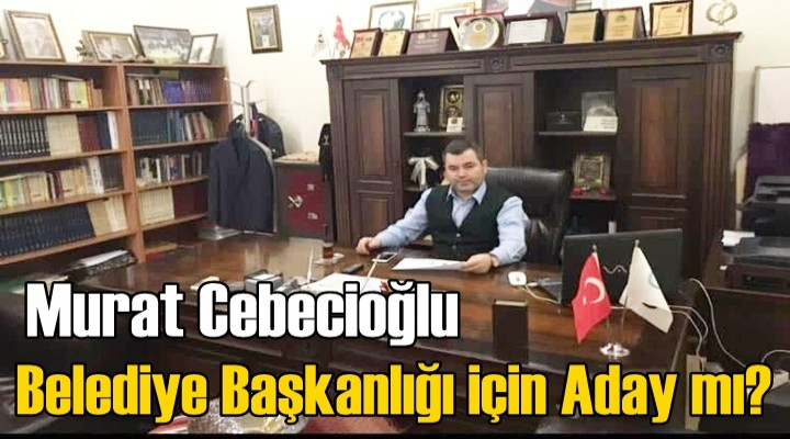 Murat Cebecioğlu Belediye Başkanlığı için Aday mı?
