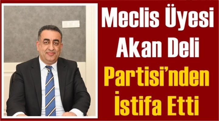 Meclis Üyesi Akan Deli Partisi'nden İstifa Etti