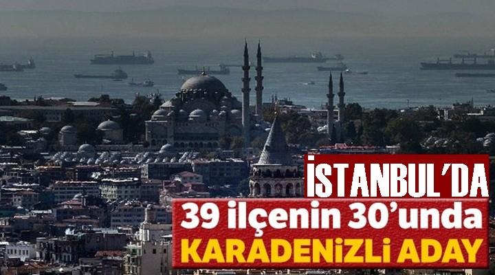 İstanbul'un 39 ilçesinin 30'unda Karadenizli aday var