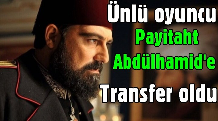 Ünlü oyuncu Payitaht Abdülhamid'e transfer oldu