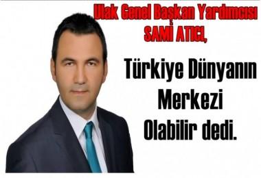 Başkan Atıcı, Türkiye Dünyanın  Merkezi  Olabilir
