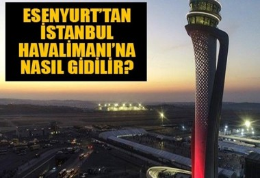 Esenyurt'tan İstanbul Havalimanı'na nasıl gidilir?