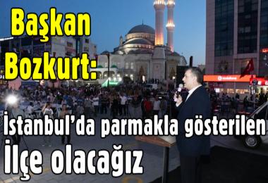 Başkan Bozkurt: İstanbul'da parmakla gösterilen ilçe olacağız
