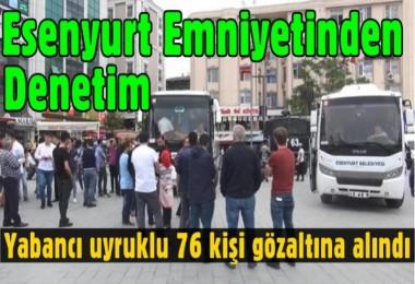 Esenyurt'ta yabancı uyruklu 76 kişi gözaltına alındı