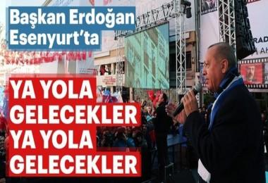 Başkan Erdoğan'dan Esenyurt'ta konuştu: Ya yola gelecekler ya yola gelecekler