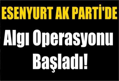 Esenyurt AK PARTİ'de  Algı Operasyonu Başladı!