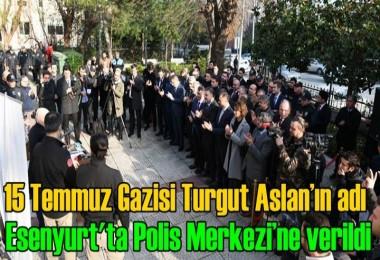 15 Temmuz Gazisi Turgut Aslan'ın adı Esenyurt'ta Polis Merkezi'ne verildi