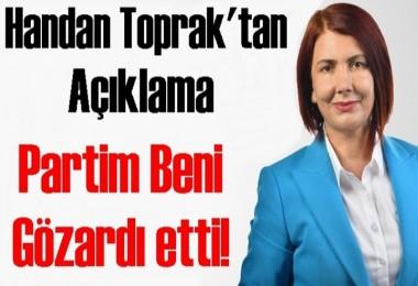 Handan Toprak: Partim Beni Gözardı etti!