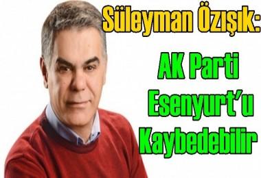 Süleyman Özışık: AK Parti Esenyurt'u Kaybedebilir