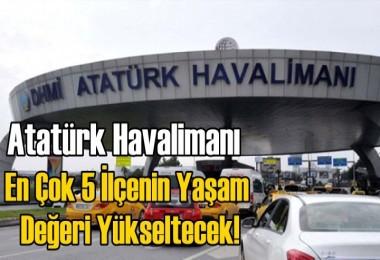 Atatürk Havalimanı, En Çok 5 İlçenin Yaşam Değeri Yükseltecek!