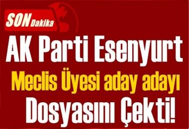 SONDAKİKA! AK Parti Esenyurt Meclis Üyesi Aday Adayı Dosyasını Çekti