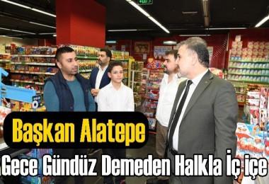 Başkan Alatepe; Gece Gündüz Demeden Halkla İç içe