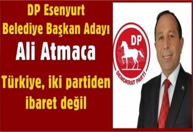 DP Esenyurt Belediye Başkan Adayı Ali Atmaca: Türkiye, iki partiden ibaret değil