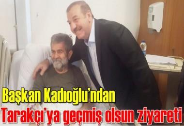 Başkan Kadıoğlu'ndan Tarakçı'ya geçmiş olsun ziyareti