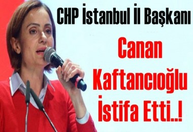 Canan Kaftancıoğlu istifa etti