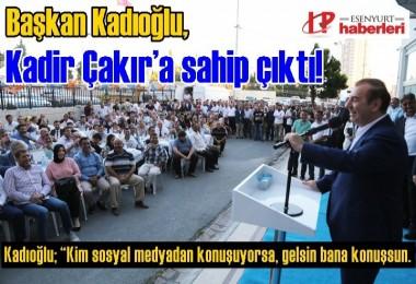 Başkan Kadıoğlu, Kadir Çakır'a sahip çıktı!