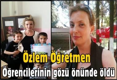 Özlem Öğretmen Öğrencilerinin gözü önünde öldü