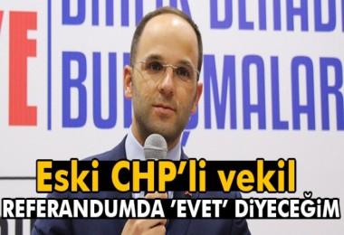 Eski CHP'li vekil: Referandumda Evet diyeceğim