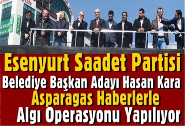 Saadet Partisi Esenyurt Adayı Kara:  Asparagas haberlerle algı operasyonu yapılıyor