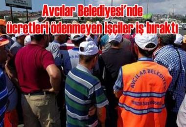 Avcılar Belediyesi'nde ücretler ödenmeyen işçiler iş bıraktı
