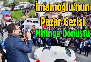 İmamoğlu'nun Pazar Gezisi Mitinge Dönüştü