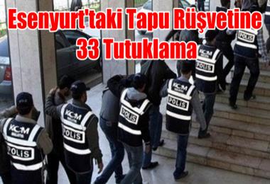 Esenyurt'taki Tapu Rüşvetine 33 Tutuklama