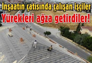 İnşaatın çatısında çalışan işçiler yürekleri ağza getirdiler!