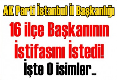 AK Parti İstanbul İl Başkanlığı 16 İlçe Başkanının İstifasını İstedi!
